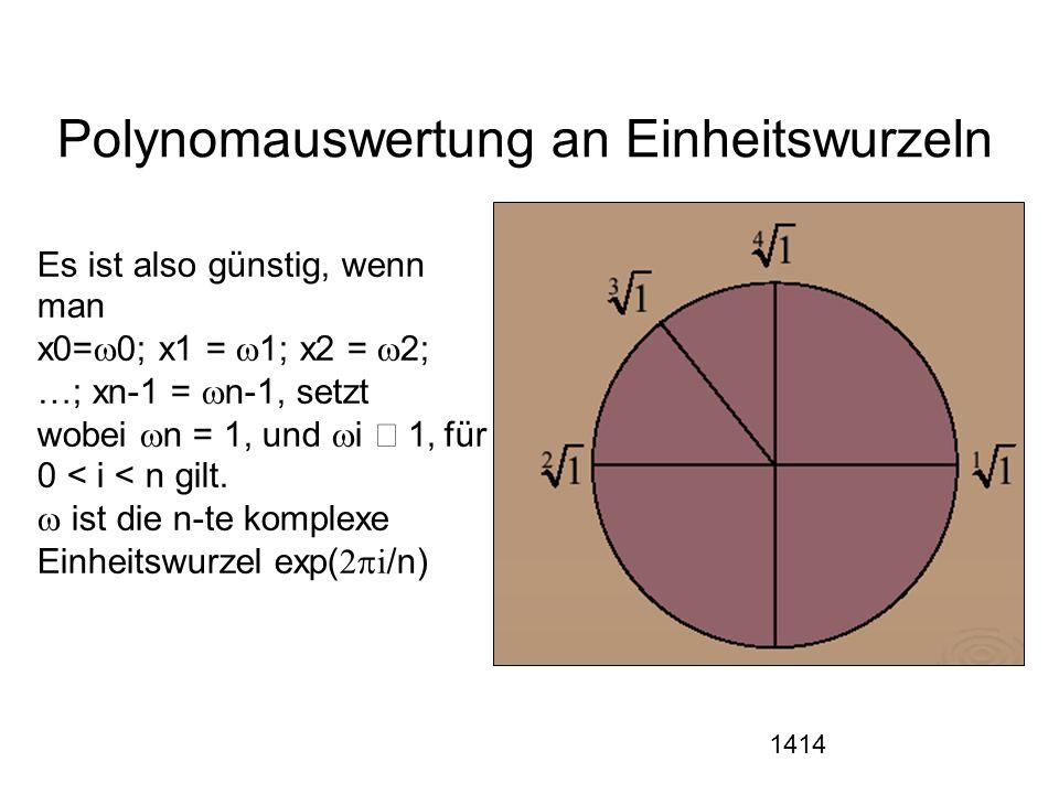 1414 Polynomauswertung an Einheitswurzeln Es ist also günstig, wenn man Es x0=  0; x1 =  1; x2 =  2; …; xn-1 =  n-1,,setzt wobei  n = 1, und  i  i1' für 0 < i < n gilt.