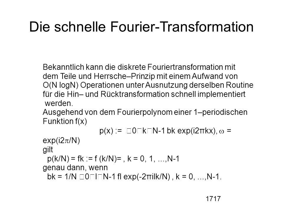 1717 Die schnelle Fourier-Transformation Bekanntlich kann die diskrete Fouriertransformation mit dem Teile und Herrsche–Prinzip mit einem Aufwand von O(N logN) Operationen unter Ausnutzung derselben Routine für die Hin– und Rücktransformation schnell implementiert werden.