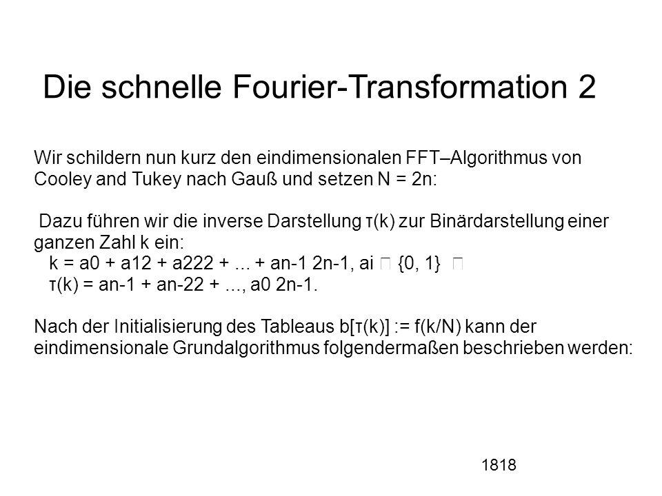 1818 Die schnelle Fourier-Transformation 2 Wir schildern nun kurz den eindimensionalen FFT–Algorithmus von Cooley and Tukey nach Gauß und setzen N = 2n: Dazu führen wir die inverse Darstellung τ(k) zur Binärdarstellung einer ganzen Zahl k ein: k = a0 + a12 + a222 +...