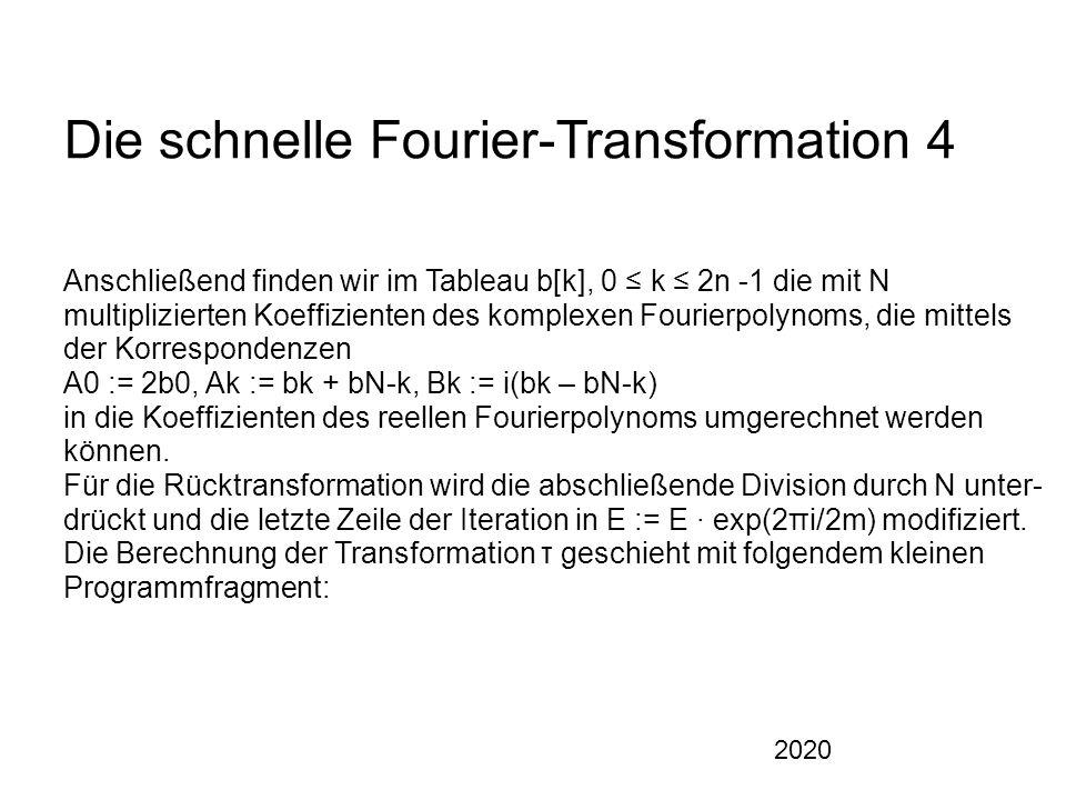 2020 Die schnelle Fourier-Transformation 4 Anschließend finden wir im Tableau b[k], 0 ≤ k ≤ 2n -1 die mit N multiplizierten Koeffizienten des komplexen Fourierpolynoms, die mittels der Korrespondenzen A0 := 2b0, Ak := bk + bN-k, Bk := i(bk – bN-k) in die Koeffizienten des reellen Fourierpolynoms umgerechnet werden können.