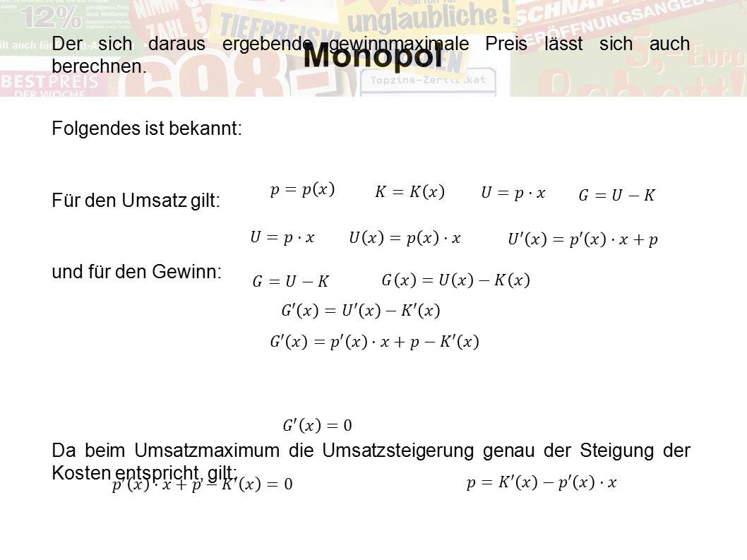 Monopol Der sich daraus ergebende gewinnmaximale Preis lässt sich auch berechnen. Folgendes ist bekannt: Für den Umsatz gilt: und für den Gewinn: Da b