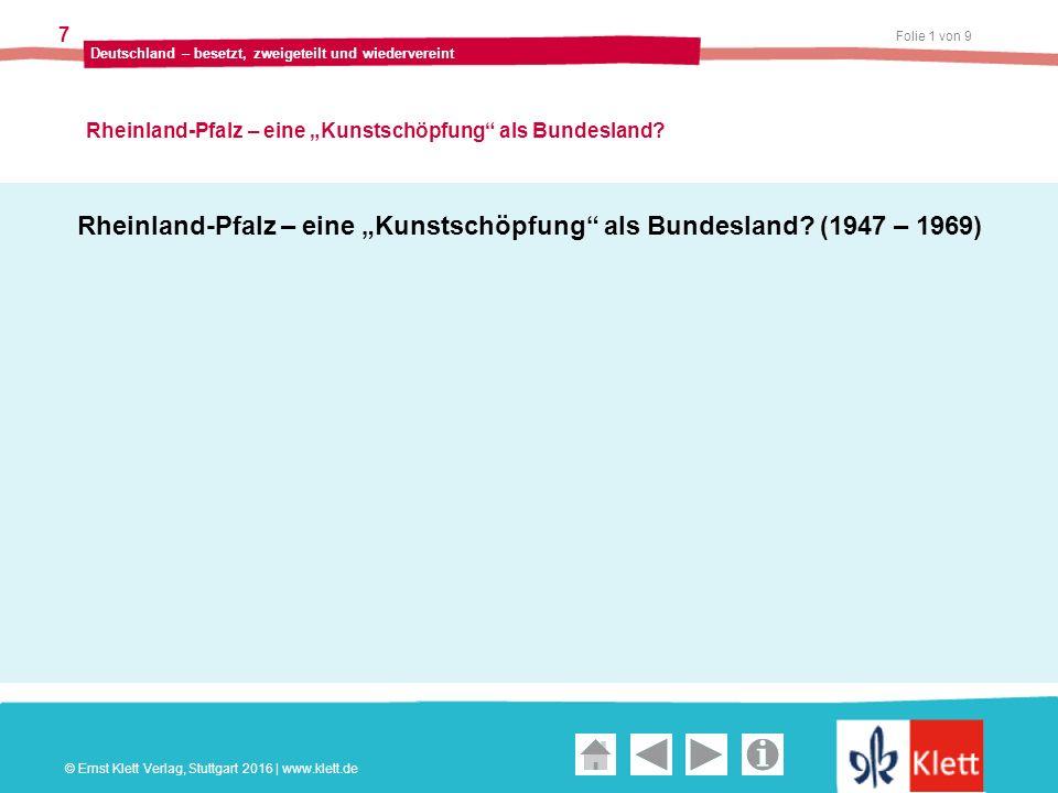 """Geschichte und Geschehen Oberstufe Folie 2 von 9 Deutschland – besetzt, zweigeteilt und wiedervereint 7 Rheinland-Pfalz – eine """"Kunstschöpfung als Bundesland."""