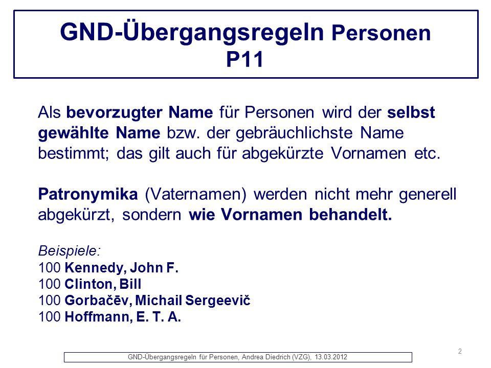 GND-Übergangsregeln für Personen, Andrea Diedrich (VZG), 13.03.2012 GND-Übergangsregeln Personen P11 Als bevorzugter Name für Personen wird der selbst gewählte Name bzw.