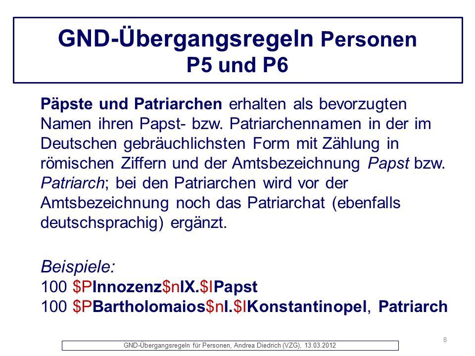 GND-Übergangsregeln für Personen, Andrea Diedrich (VZG), 13.03.2012 GND-Übergangsregeln Personen P5 und P6 8 Päpste und Patriarchen erhalten als bevorzugten Namen ihren Papst- bzw.