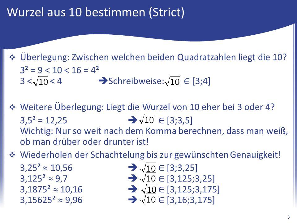 Wurzel aus 10 bestimmen (Strict)  Überlegung: Zwischen welchen beiden Quadratzahlen liegt die 10? 3² = 9 < 10 < 16 = 4² 3 < < 4  Schreibweise: ∈ [3;