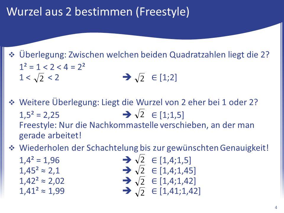 Wurzel aus 2 bestimmen (Freestyle)  Überlegung: Zwischen welchen beiden Quadratzahlen liegt die 2? 1² = 1 < 2 < 4 = 2² 1 < < 2  ∈ [1;2]  Weitere Üb