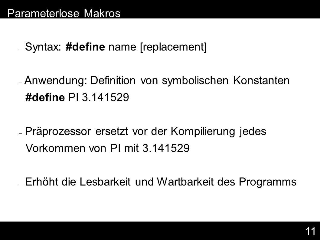 11 – Syntax: #define name [replacement] – Anwendung: Definition von symbolischen Konstanten #define PI 3.141529 – Präprozessor ersetzt vor der Kompilierung jedes Vorkommen von PI mit 3.141529 – Erhöht die Lesbarkeit und Wartbarkeit des Programms – Parameterlose Makros