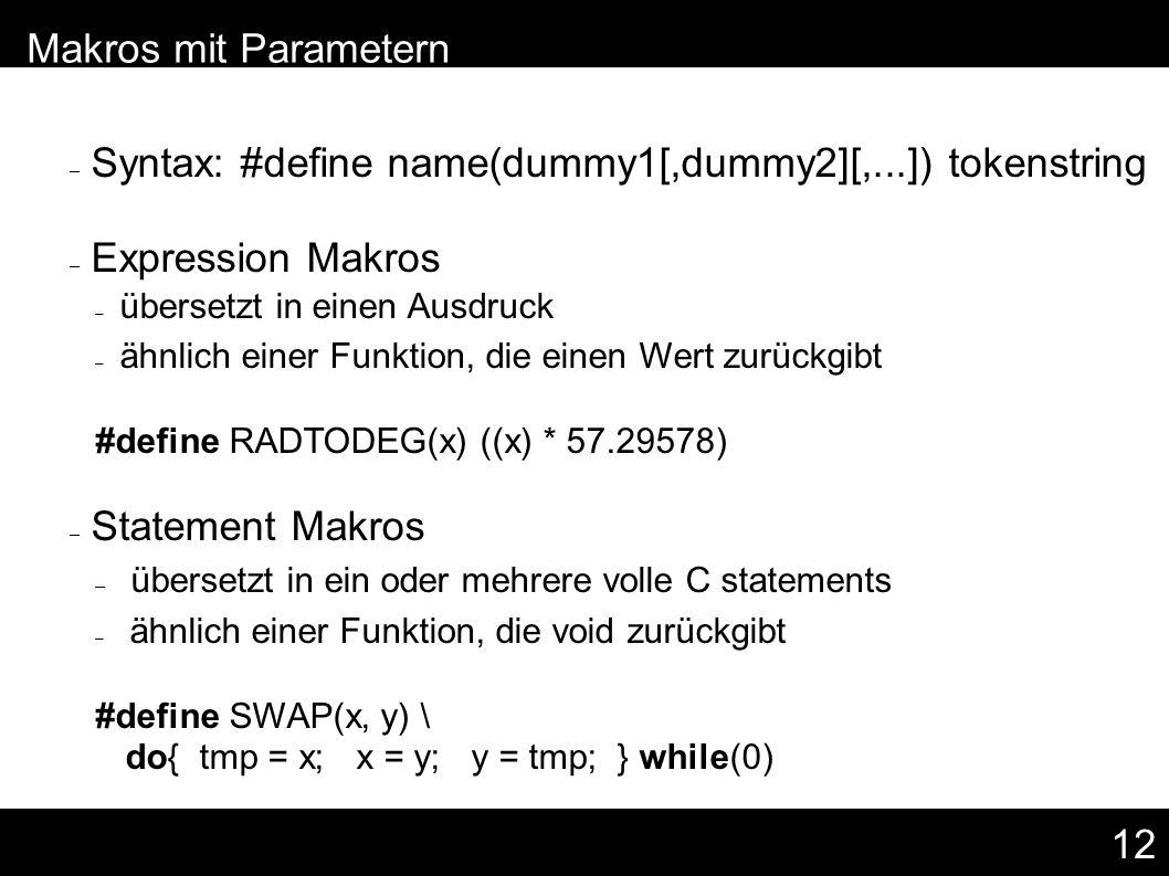 12 – Syntax: #define name(dummy1[,dummy2][,...]) tokenstring – Expression Makros – übersetzt in einen Ausdruck – ähnlich einer Funktion, die einen Wert zurückgibt #define RADTODEG(x) ((x) * 57.29578) – Statement Makros – übersetzt in ein oder mehrere volle C statements – ähnlich einer Funktion, die void zurückgibt #define SWAP(x, y) \ do{ tmp = x; x = y; y = tmp; } while(0) – Makros mit Parametern