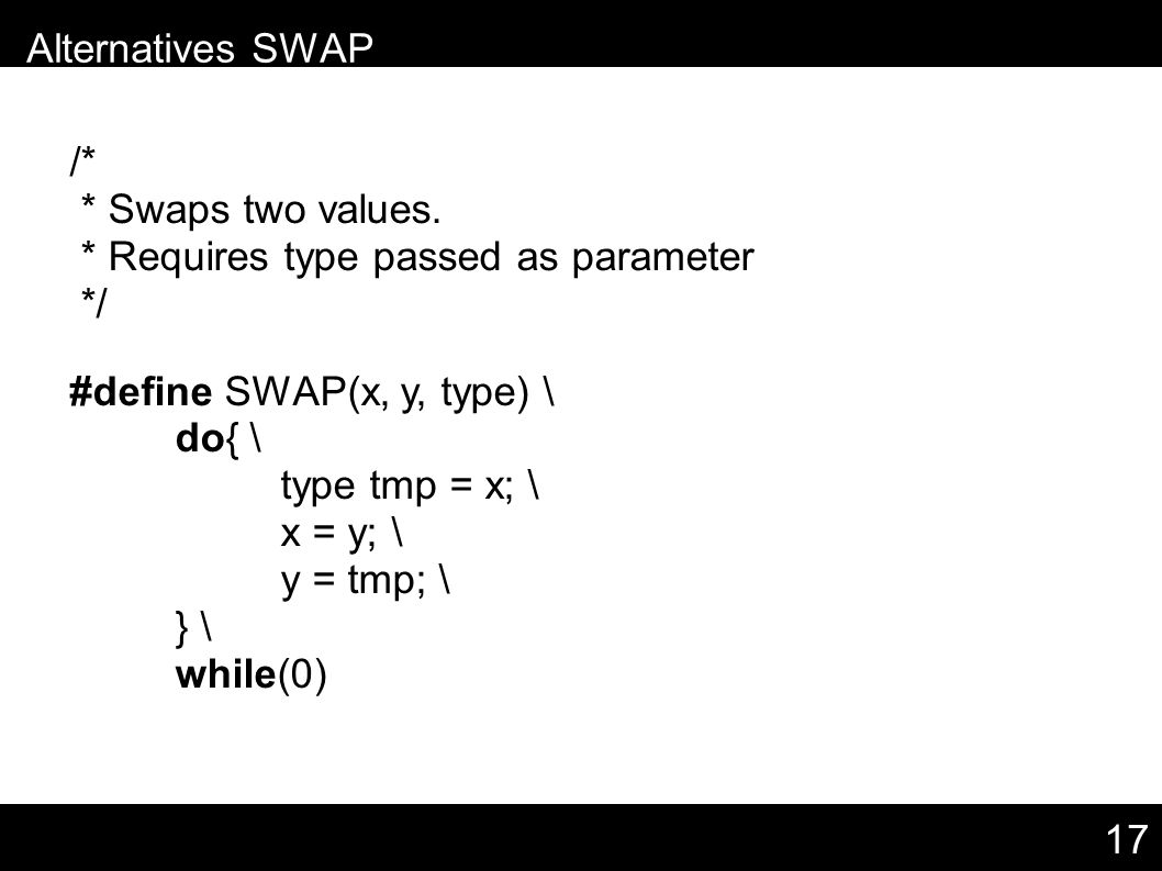 17 /* * Swaps two values. * Requires type passed as parameter */ #define SWAP(x, y, type) \ do{ \ type tmp = x; \ x = y; \ y = tmp; \ } \ while(0) – A