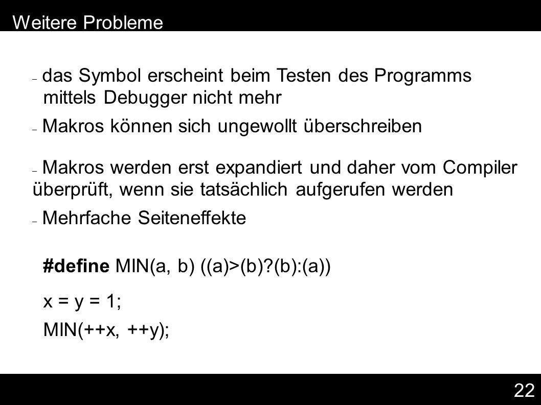 22 – das Symbol erscheint beim Testen des Programms mittels Debugger nicht mehr – Makros können sich ungewollt überschreiben – Makros werden erst expandiert und daher vom Compiler überprüft, wenn sie tatsächlich aufgerufen werden – Mehrfache Seiteneffekte #define MIN(a, b) ((a)>(b) (b):(a)) x = y = 1; MIN(++x, ++y); – Weitere Probleme