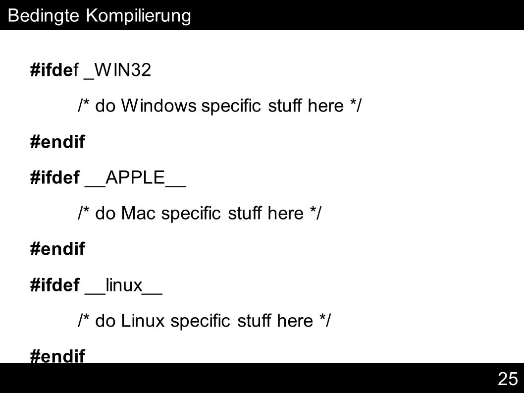 25 Bedingte Kompilierung #ifdef _WIN32 /* do Windows specific stuff here */ #endif #ifdef __APPLE__ /* do Mac specific stuff here */ #endif #ifdef __l