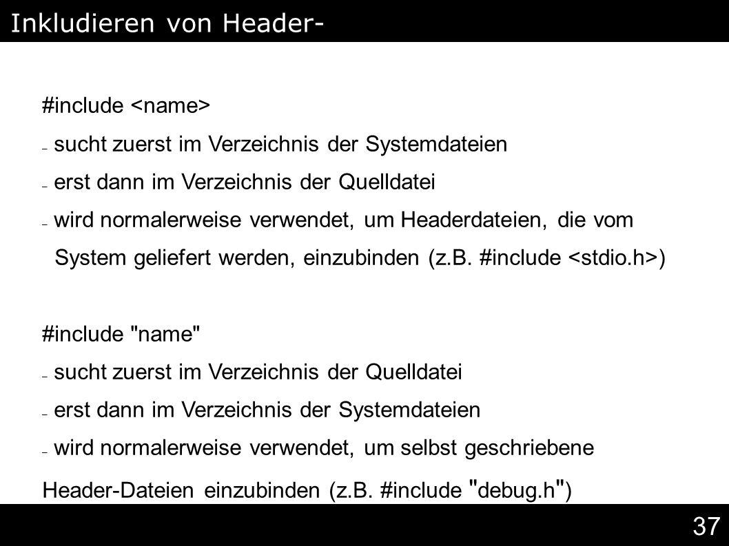37 #include – sucht zuerst im Verzeichnis der Systemdateien – erst dann im Verzeichnis der Quelldatei – wird normalerweise verwendet, um Headerdateien, die vom System geliefert werden, einzubinden (z.B.