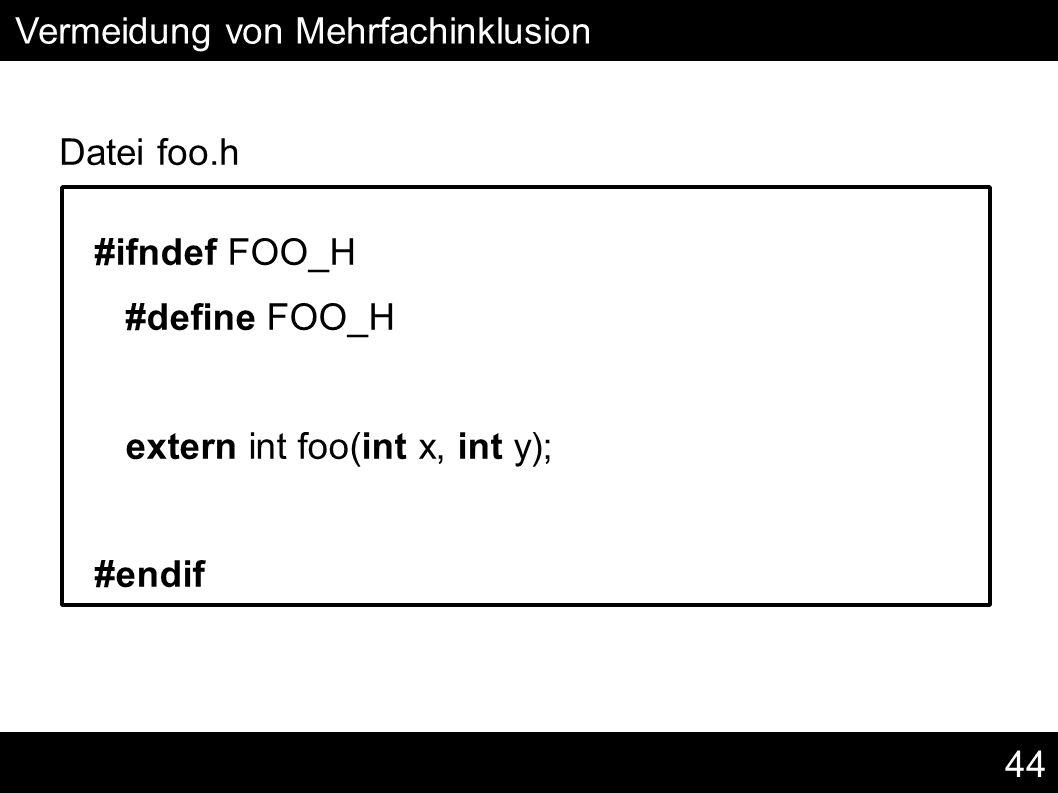 44 #ifndef FOO_H #define FOO_H extern int foo(int x, int y); #endif Vermeidung von Mehrfachinklusion Datei foo.h