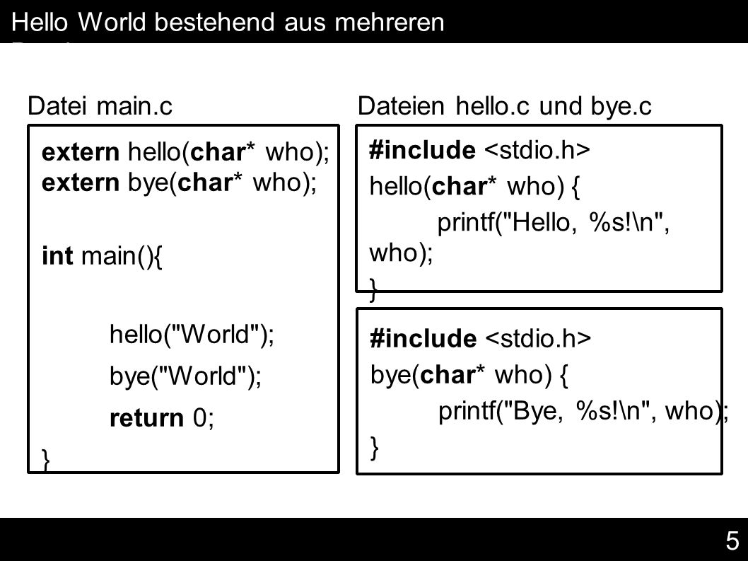 5 Hello World bestehend aus mehreren Dateien Datei main.c Dateien hello.c und bye.c extern hello(char* who); extern bye(char* who); int main(){ hello( World ); bye( World ); return 0; } #include hello(char* who) { printf( Hello, %s!\n , who); } #include bye(char* who) { printf( Bye, %s!\n , who); }