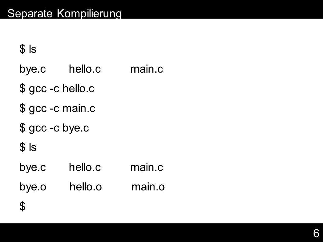 6 $ ls bye.c hello.c main.c $ gcc -c hello.c $ gcc -c main.c $ gcc -c bye.c $ ls bye.c hello.c main.c bye.o hello.o main.o $ – Separate Kompilierung