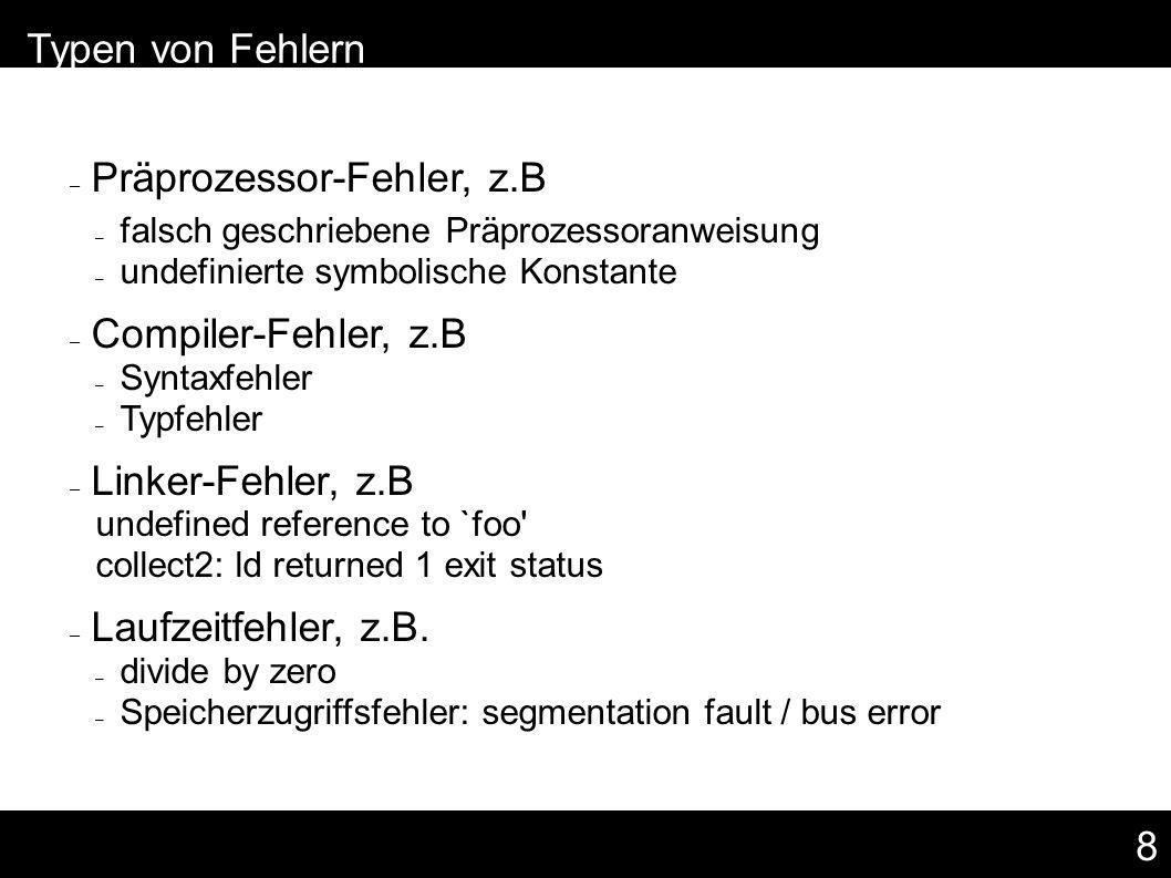 8 – Typen von Fehlern – Präprozessor-Fehler, z.B – falsch geschriebene Präprozessoranweisung – undefinierte symbolische Konstante – Compiler-Fehler, z.B – Syntaxfehler – Typfehler – Linker-Fehler, z.B undefined reference to `foo collect2: ld returned 1 exit status – Laufzeitfehler, z.B.