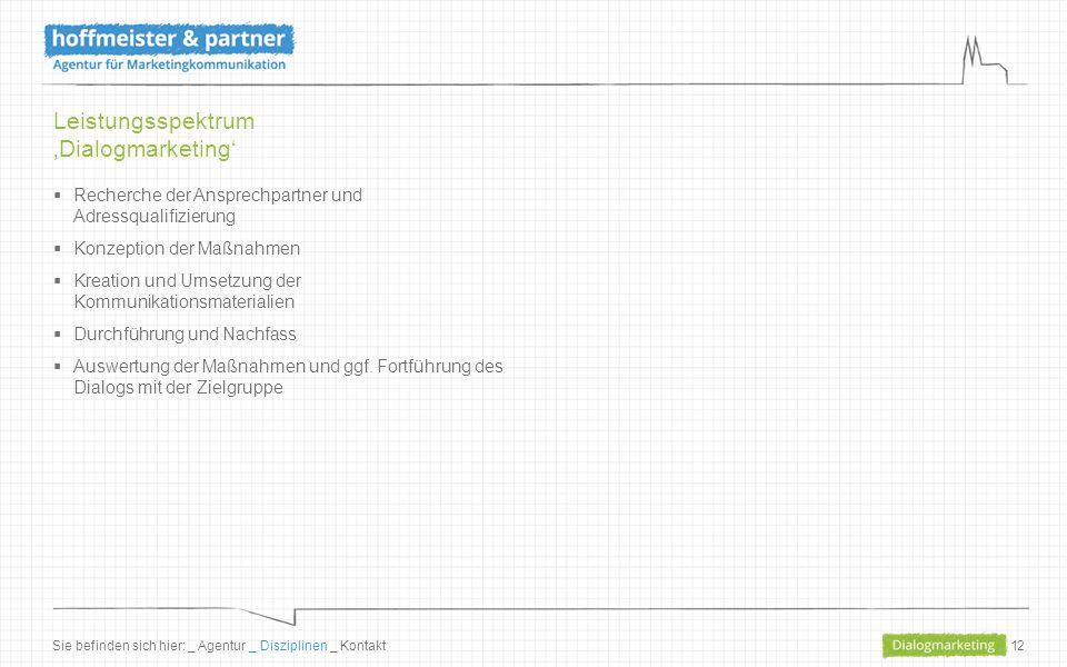 12 Leistungsspektrum 'Dialogmarketing'  Recherche der Ansprechpartner und Adressqualifizierung  Konzeption der Maßnahmen  Kreation und Umsetzung der Kommunikationsmaterialien  Durchführung und Nachfass  Auswertung der Maßnahmen und ggf.