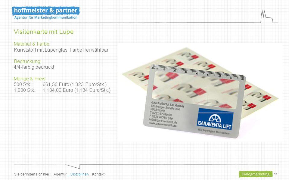 14 Visitenkarte mit Lupe Material & Farbe Kunststoff mit Lupenglas, Farbe frei wählbar Bedruckung 4/4-farbig bedruckt Menge & Preis 500 Stk.: 661,50 Euro (1,323 Euro/Stk.) 1.000 Stk.: 1.134,00 Euro (1,134 Euro/Stk.) Sie befinden sich hier: _ Agentur _ Disziplinen _ Kontakt