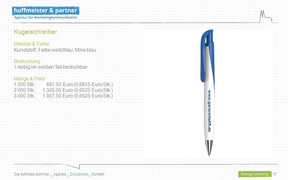 17 Kugelschreiber Material & Farbe Kunststoff, Farbe weiß/blau, Mine blau Bedruckung 1-farbig im weißen Teil bedruckbar Menge & Preis 1.000 Stk.: 681,50 Euro (0,6815 Euro/Stk.) 2.000 Stk.: 1.305,00 Euro (0,6525 Euro/Stk.) 3.000 Stk.:1.957,50 Euro (0,6525 Euro/Stk.) Sie befinden sich hier: _ Agentur _ Disziplinen _ Kontakt