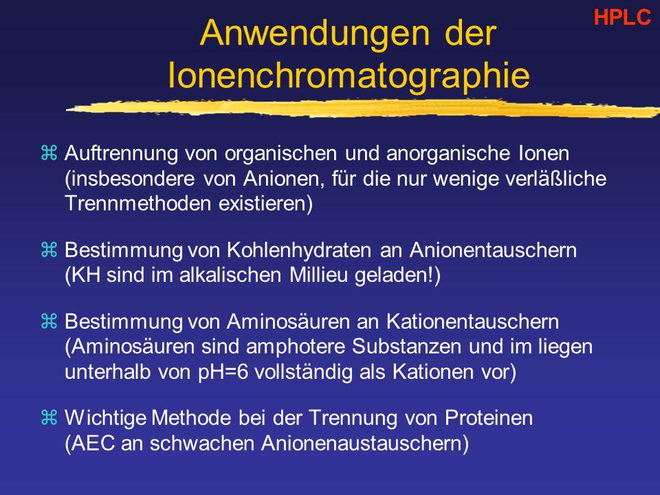 Anwendungen der Ionenchromatographie zAuftrennung von organischen und anorganische Ionen (insbesondere von Anionen, für die nur wenige verläßliche Trennmethoden existieren) zBestimmung von Kohlenhydraten an Anionentauschern (KH sind im alkalischen Millieu geladen!) zBestimmung von Aminosäuren an Kationentauschern (Aminosäuren sind amphotere Substanzen und im liegen unterhalb von pH=6 vollständig als Kationen vor) zWichtige Methode bei der Trennung von Proteinen (AEC an schwachen Anionenaustauschern) HPLC
