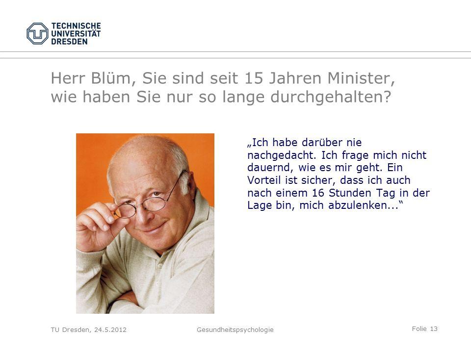 Folie 13 TU Dresden, 24.5.2012Gesundheitspsychologie Herr Blüm, Sie sind seit 15 Jahren Minister, wie haben Sie nur so lange durchgehalten.