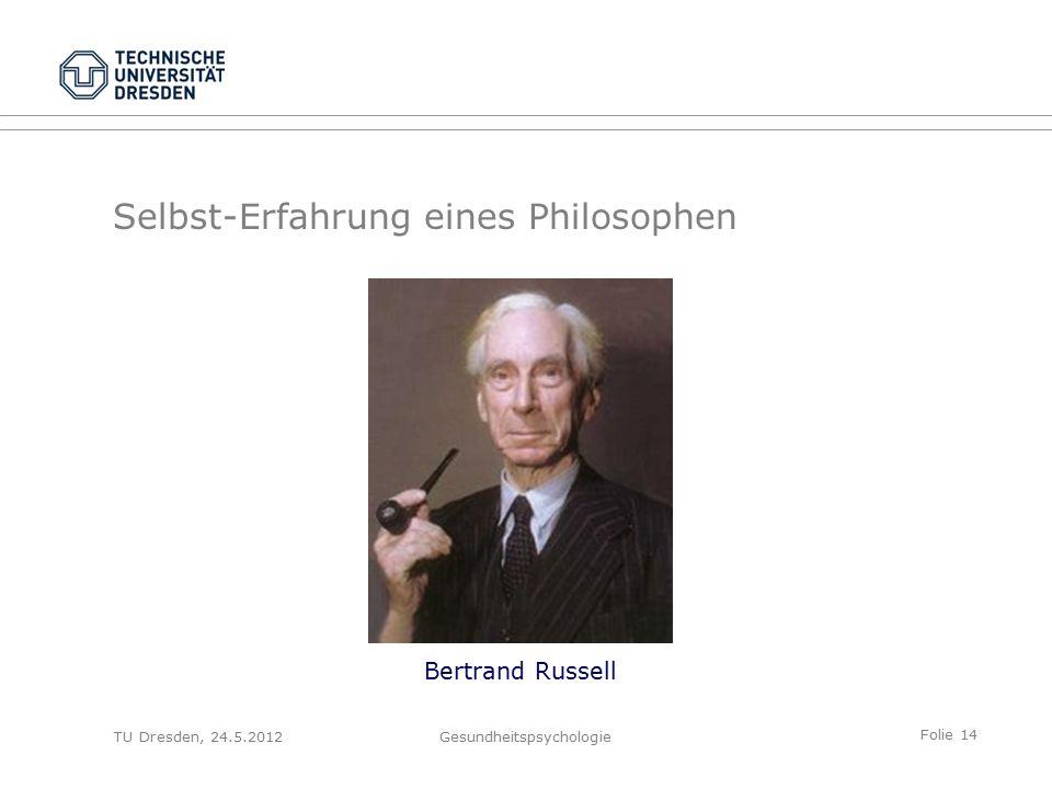 Folie 14 TU Dresden, 24.5.2012Gesundheitspsychologie Selbst-Erfahrung eines Philosophen Bertrand Russell