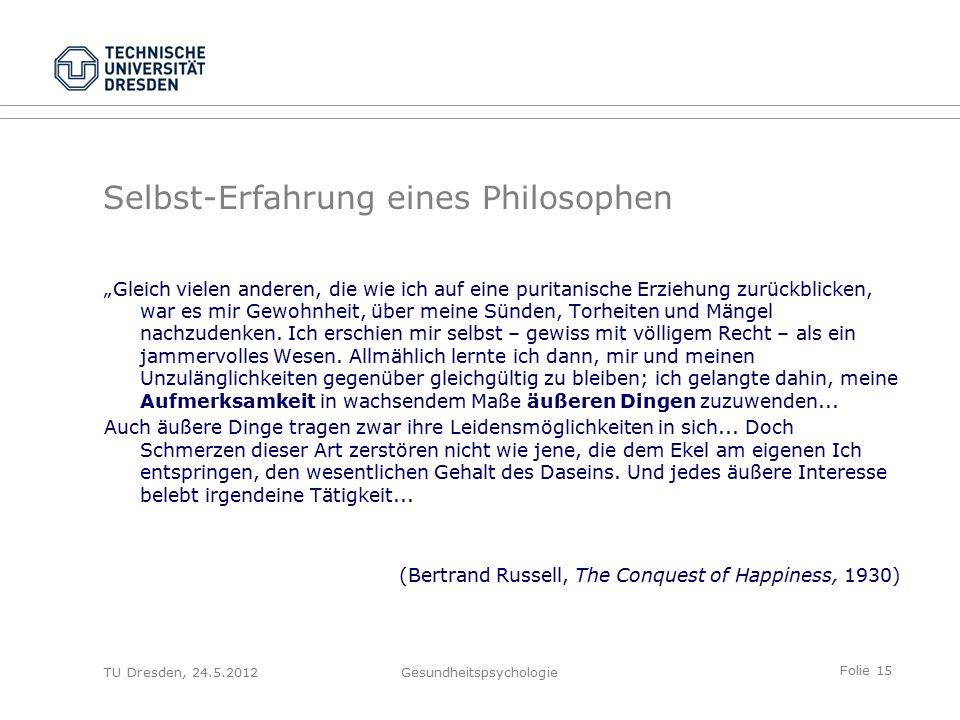 """Folie 15 TU Dresden, 24.5.2012Gesundheitspsychologie Selbst-Erfahrung eines Philosophen """"Gleich vielen anderen, die wie ich auf eine puritanische Erziehung zurückblicken, war es mir Gewohnheit, über meine Sünden, Torheiten und Mängel nachzudenken."""