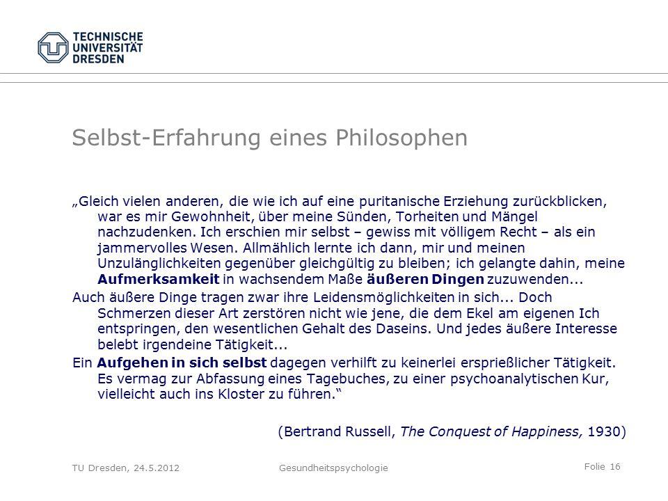 """Folie 16 TU Dresden, 24.5.2012Gesundheitspsychologie Selbst-Erfahrung eines Philosophen """"Gleich vielen anderen, die wie ich auf eine puritanische Erziehung zurückblicken, war es mir Gewohnheit, über meine Sünden, Torheiten und Mängel nachzudenken."""