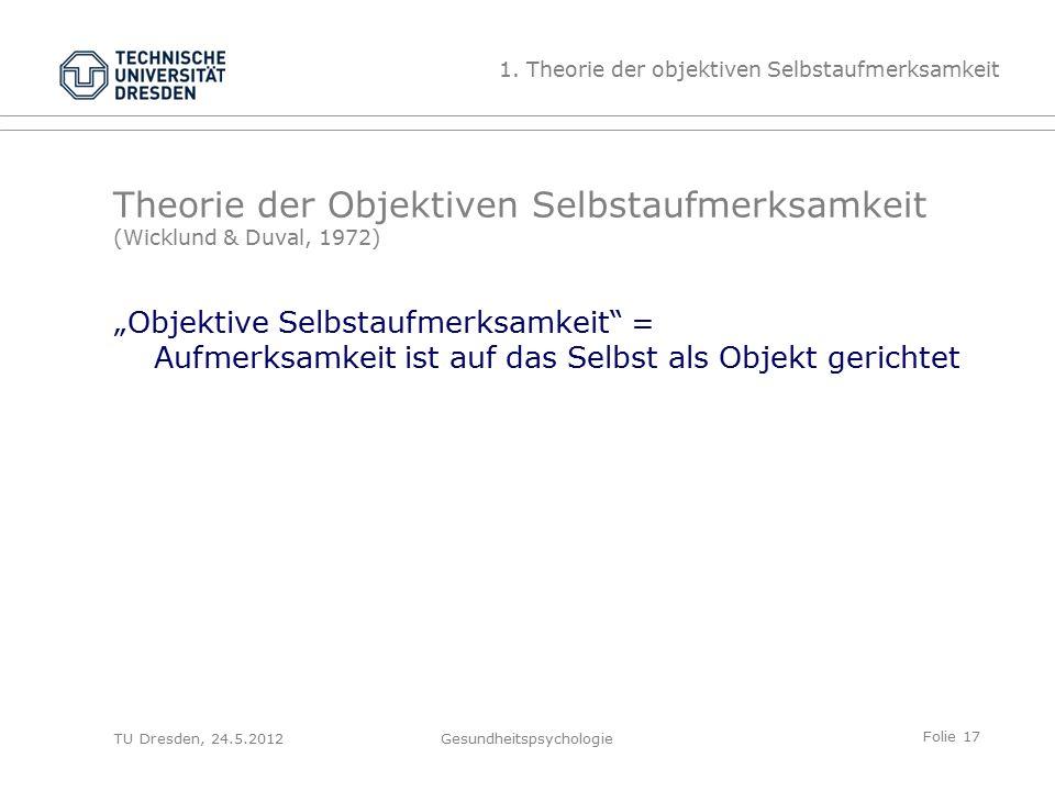 """Folie 17 TU Dresden, 24.5.2012Gesundheitspsychologie Theorie der Objektiven Selbstaufmerksamkeit (Wicklund & Duval, 1972) """"Objektive Selbstaufmerksamkeit = Aufmerksamkeit ist auf das Selbst als Objekt gerichtet 1."""