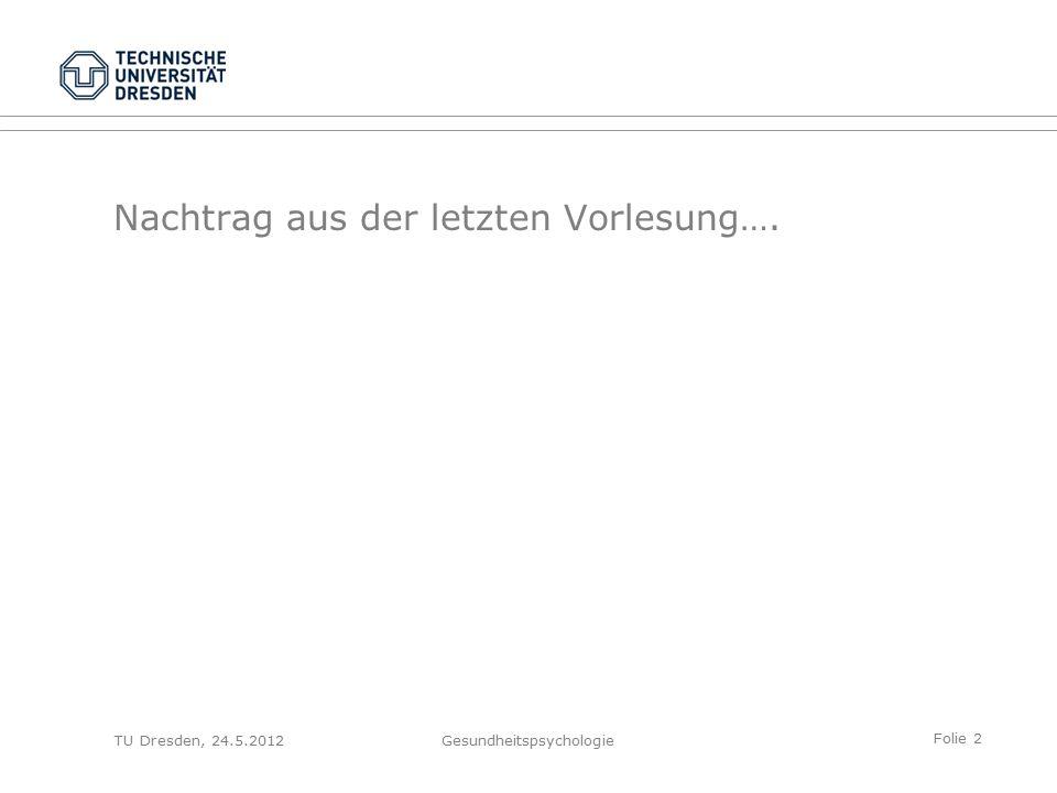 Folie 2 Nachtrag aus der letzten Vorlesung…. TU Dresden, 24.5.2012Gesundheitspsychologie