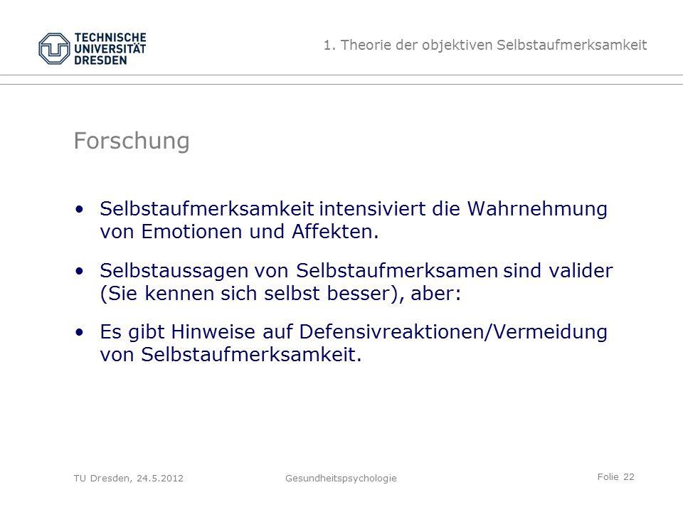 Folie 22 TU Dresden, 24.5.2012Gesundheitspsychologie Forschung Selbstaufmerksamkeit intensiviert die Wahrnehmung von Emotionen und Affekten.