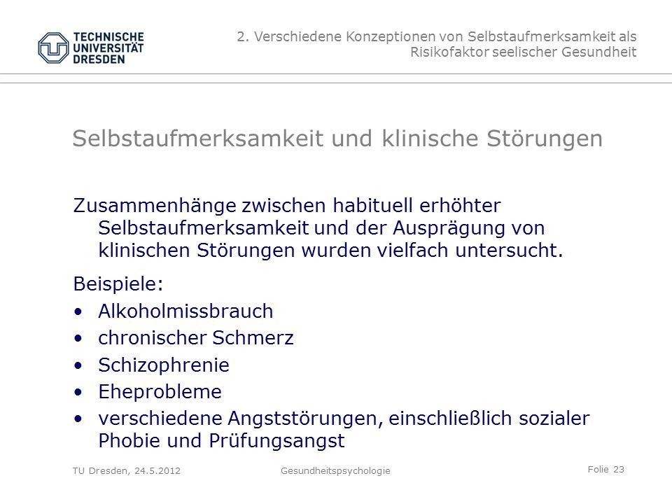 Folie 23 TU Dresden, 24.5.2012Gesundheitspsychologie Selbstaufmerksamkeit und klinische Störungen Zusammenhänge zwischen habituell erhöhter Selbstaufmerksamkeit und der Ausprägung von klinischen Störungen wurden vielfach untersucht.