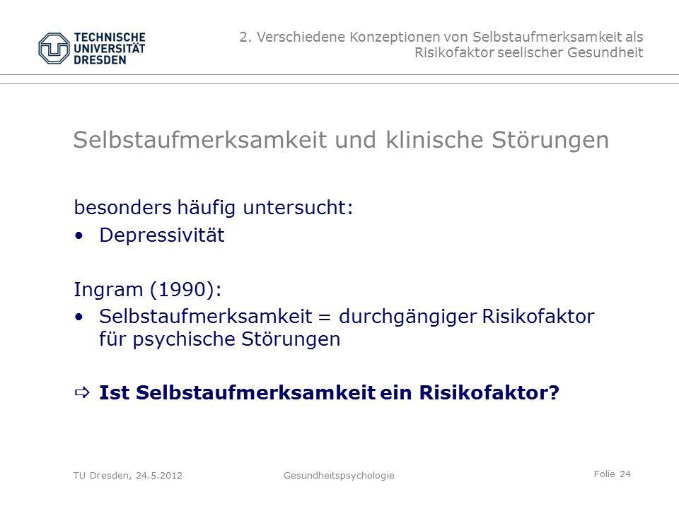 Folie 24 TU Dresden, 24.5.2012Gesundheitspsychologie Selbstaufmerksamkeit und klinische Störungen besonders häufig untersucht: Depressivität Ingram (1990): Selbstaufmerksamkeit = durchgängiger Risikofaktor für psychische Störungen  Ist Selbstaufmerksamkeit ein Risikofaktor.
