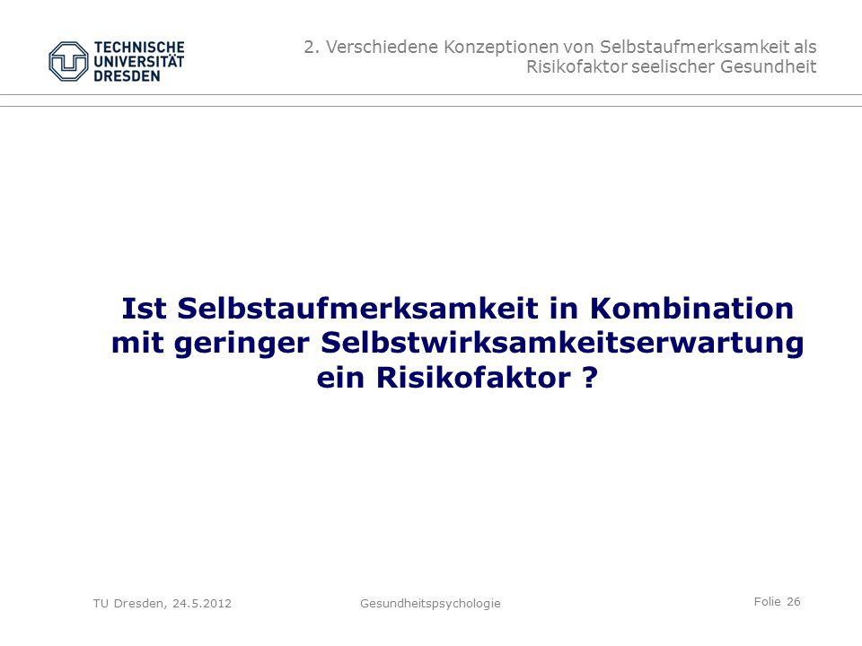 Folie 26 TU Dresden, 24.5.2012Gesundheitspsychologie Ist Selbstaufmerksamkeit in Kombination mit geringer Selbstwirksamkeitserwartung ein Risikofaktor .