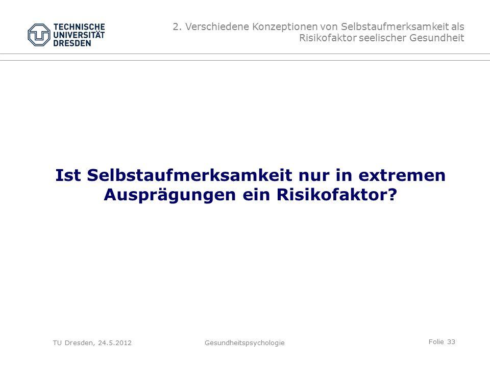 Folie 33 TU Dresden, 24.5.2012Gesundheitspsychologie Ist Selbstaufmerksamkeit nur in extremen Ausprägungen ein Risikofaktor.