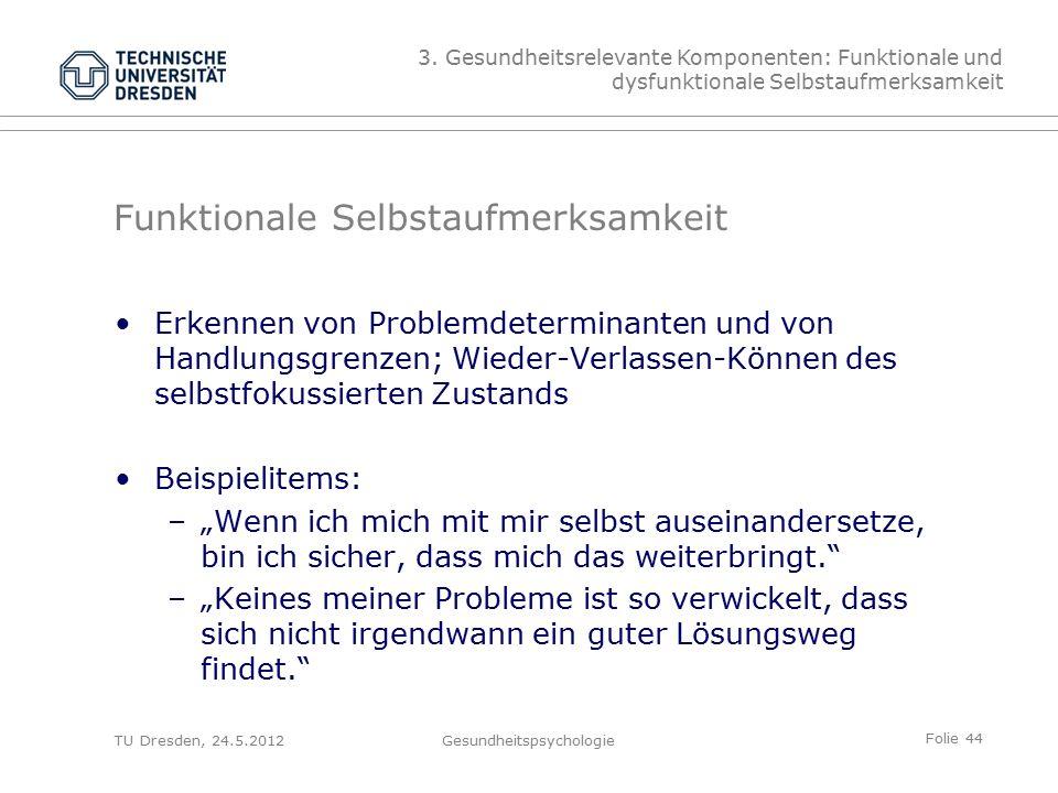 """Folie 44 TU Dresden, 24.5.2012Gesundheitspsychologie Funktionale Selbstaufmerksamkeit Erkennen von Problemdeterminanten und von Handlungsgrenzen; Wieder-Verlassen-Können des selbstfokussierten Zustands Beispielitems: –""""Wenn ich mich mit mir selbst auseinandersetze, bin ich sicher, dass mich das weiterbringt. –""""Keines meiner Probleme ist so verwickelt, dass sich nicht irgendwann ein guter Lösungsweg findet. 3."""