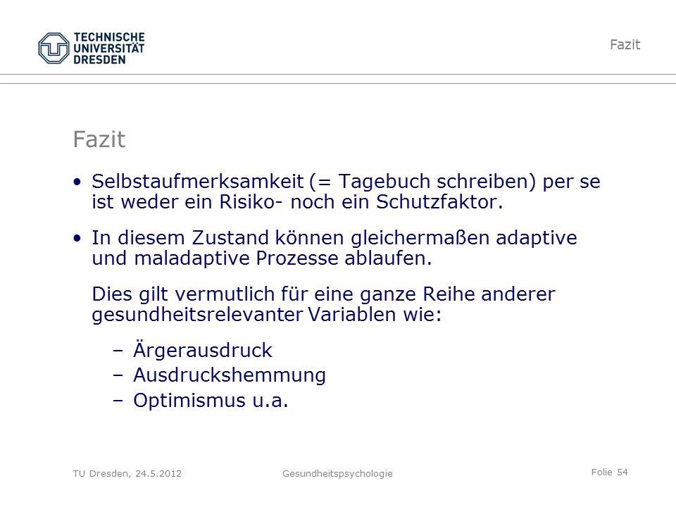 Folie 54 TU Dresden, 24.5.2012Gesundheitspsychologie Fazit Selbstaufmerksamkeit (= Tagebuch schreiben) per se ist weder ein Risiko- noch ein Schutzfaktor.