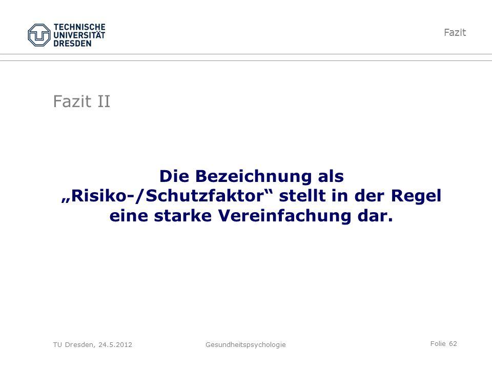 """Folie 62 TU Dresden, 24.5.2012Gesundheitspsychologie Fazit II Die Bezeichnung als """"Risiko-/Schutzfaktor stellt in der Regel eine starke Vereinfachung dar."""