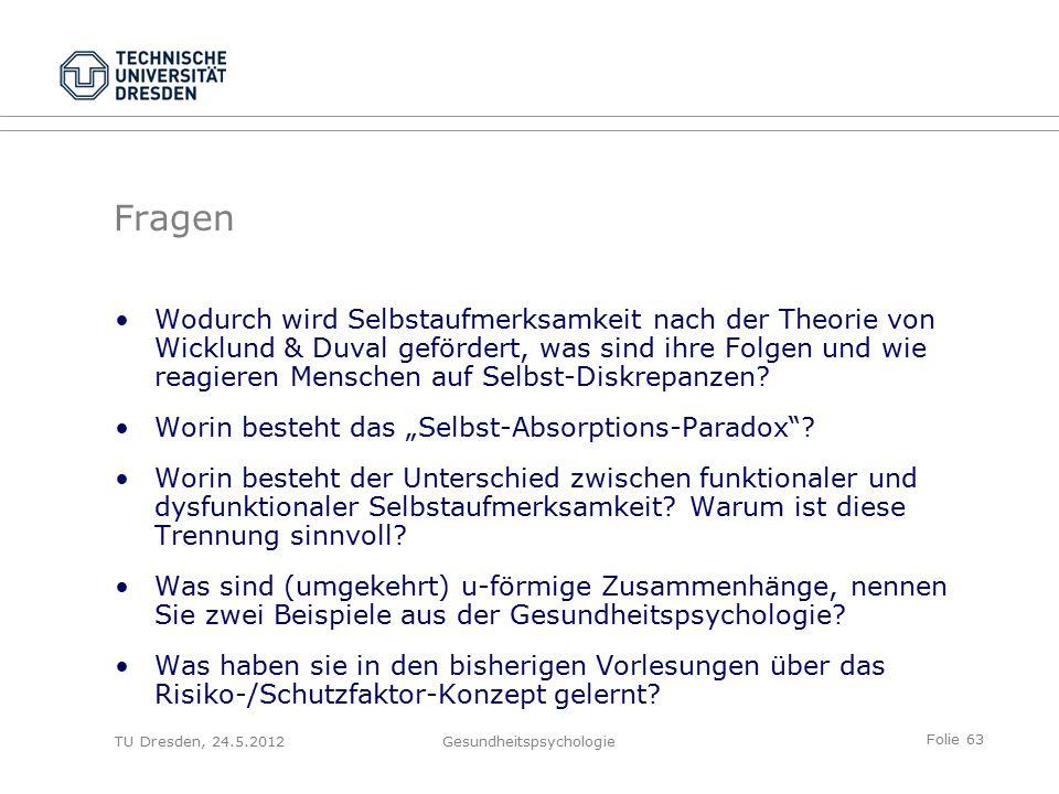 Folie 63 TU Dresden, 24.5.2012Gesundheitspsychologie Wodurch wird Selbstaufmerksamkeit nach der Theorie von Wicklund & Duval gefördert, was sind ihre Folgen und wie reagieren Menschen auf Selbst-Diskrepanzen.