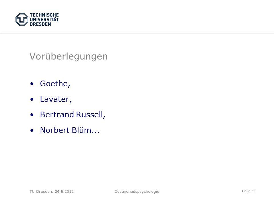Folie 9 TU Dresden, 24.5.2012Gesundheitspsychologie Vorüberlegungen Goethe, Lavater, Bertrand Russell, Norbert Blüm...