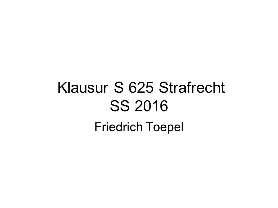 Klausur S 625 Strafrecht SS 2016 Friedrich Toepel
