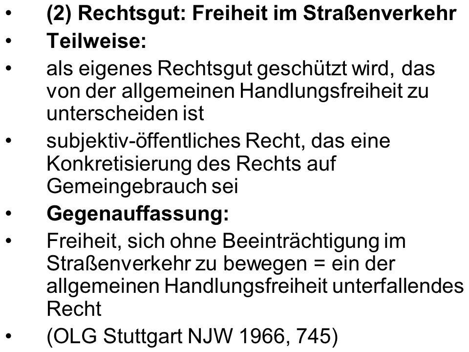 (2) Rechtsgut: Freiheit im Straßenverkehr Teilweise: als eigenes Rechtsgut geschützt wird, das von der allgemeinen Handlungsfreiheit zu unterscheiden ist subjektiv-öffentliches Recht, das eine Konkretisierung des Rechts auf Gemeingebrauch sei Gegenauffassung: Freiheit, sich ohne Beeinträchtigung im Straßenverkehr zu bewegen = ein der allgemeinen Handlungsfreiheit unterfallendes Recht (OLG Stuttgart NJW 1966, 745)
