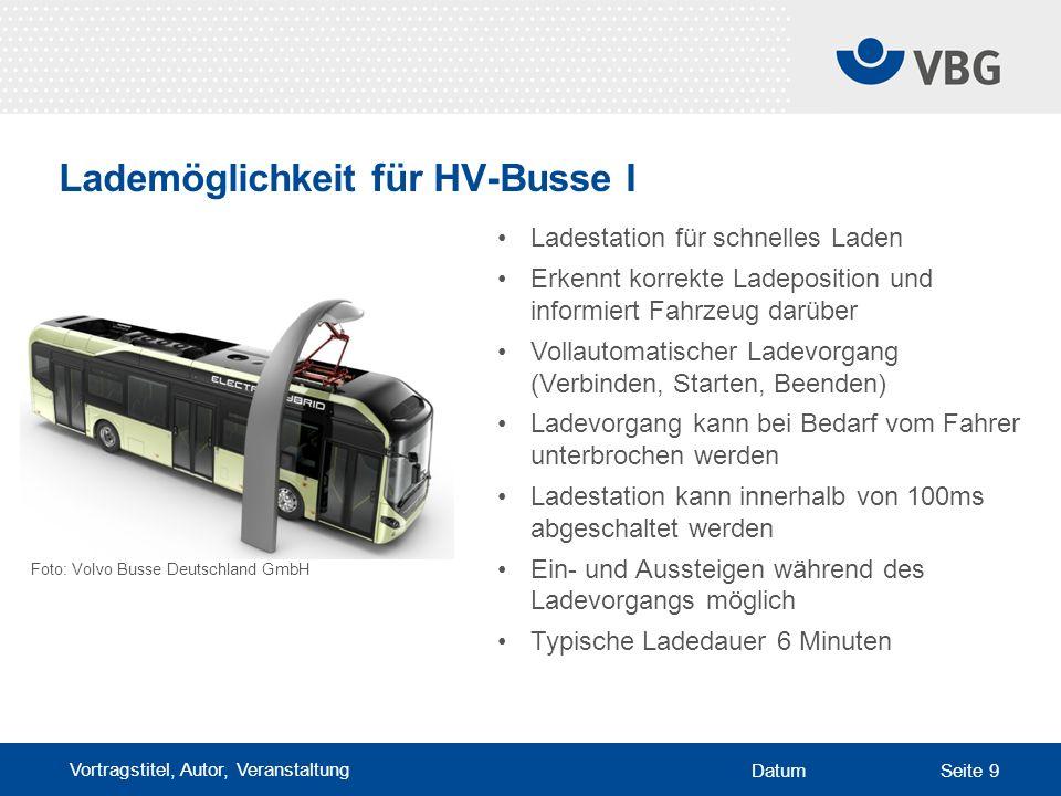 Vortragstitel, Autor, Veranstaltung DatumSeite 9 Lademöglichkeit für HV-Busse I Ladestation für schnelles Laden Erkennt korrekte Ladeposition und informiert Fahrzeug darüber Vollautomatischer Ladevorgang (Verbinden, Starten, Beenden) Ladevorgang kann bei Bedarf vom Fahrer unterbrochen werden Ladestation kann innerhalb von 100ms abgeschaltet werden Ein- und Aussteigen während des Ladevorgangs möglich Typische Ladedauer 6 Minuten Foto: Volvo Busse Deutschland GmbH