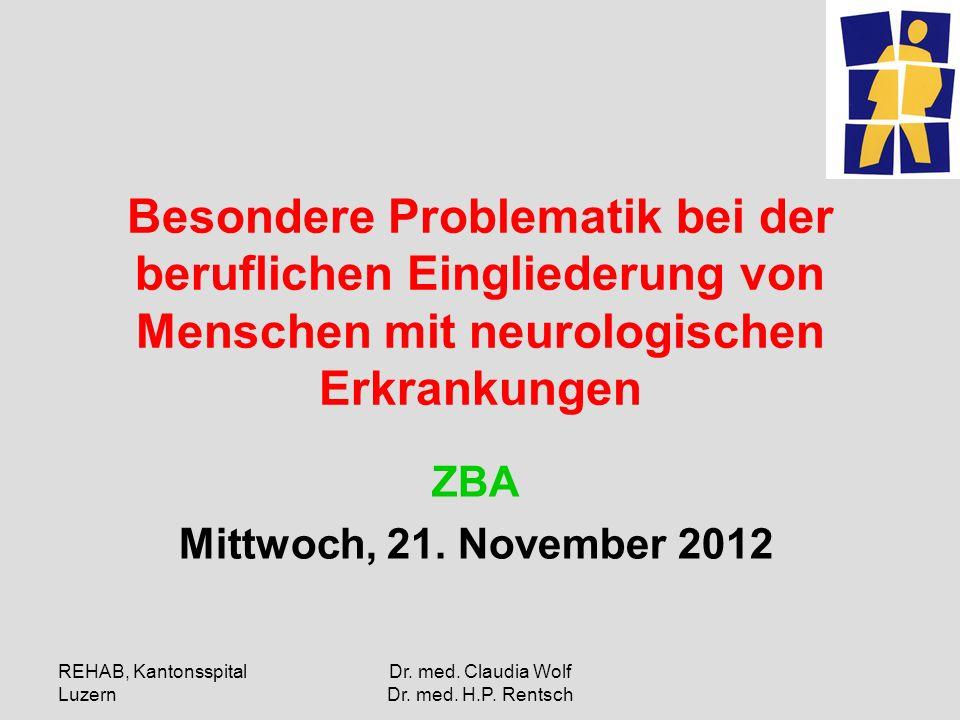 REHAB, Kantonsspital Luzern Dr. med. Claudia Wolf Dr. med. H.P. Rentsch Besondere Problematik bei der beruflichen Eingliederung von Menschen mit neuro