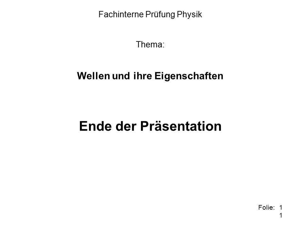 11 Folie: Fachinterne Prüfung Physik Thema: Wellen und ihre Eigenschaften Ende der Präsentation