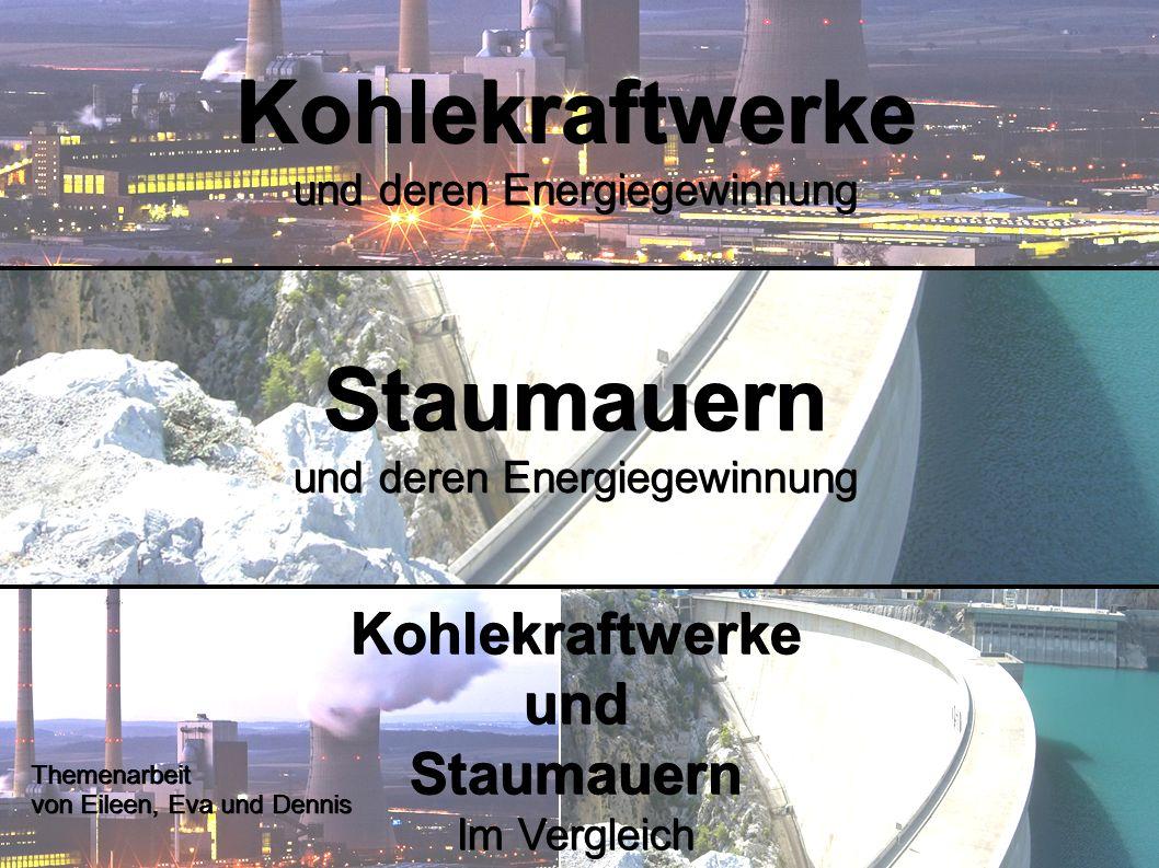 Kohlekraftwerke und deren Energiegewinnung Staumauern Kohlekraftwerke und Staumauern Im Vergleich Themenarbeit von Eileen, Eva und Dennis