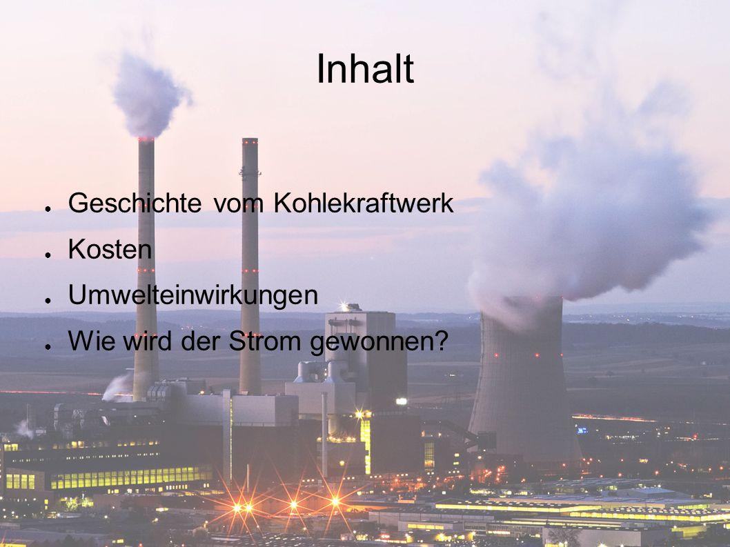 Inhalt ● Geschichte vom Kohlekraftwerk ● Kosten ● Umwelteinwirkungen ● Wie wird der Strom gewonnen