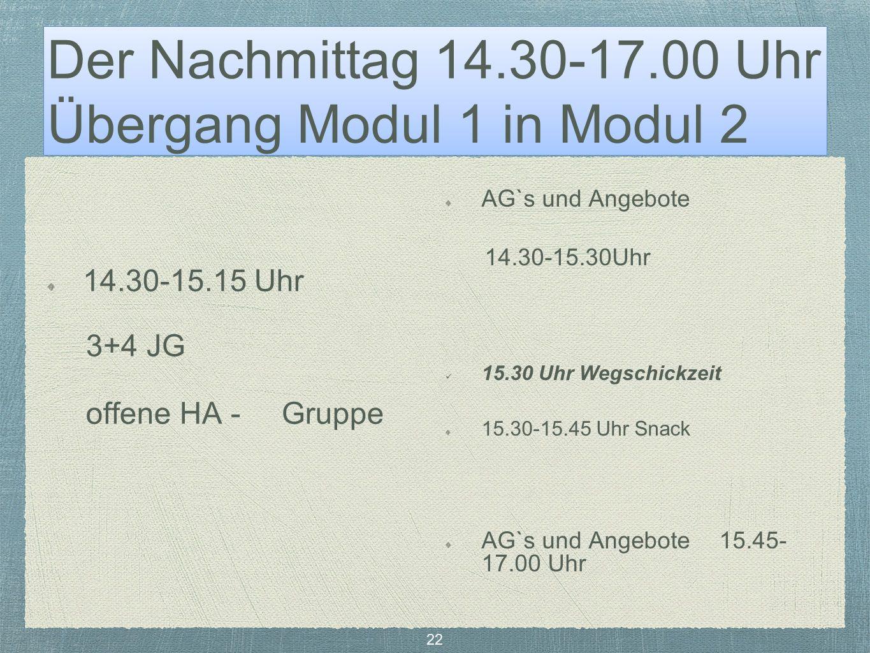 Der Nachmittag 14.30-17.00 Uhr Übergang Modul 1 in Modul 2 14.30-15.15 Uhr 3+4 JG offene HA - Gruppe AG`s und Angebote 14.30-15.30Uhr 15.30 Uhr Wegschickzeit 15.30-15.45 Uhr Snack AG`s und Angebote 15.45- 17.00 Uhr 22