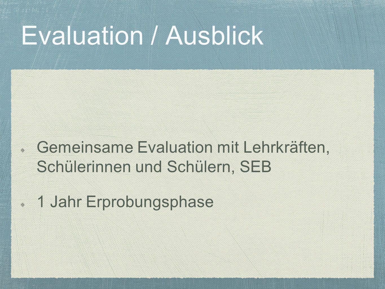 Evaluation / Ausblick Gemeinsame Evaluation mit Lehrkräften, Schülerinnen und Schülern, SEB 1 Jahr Erprobungsphase