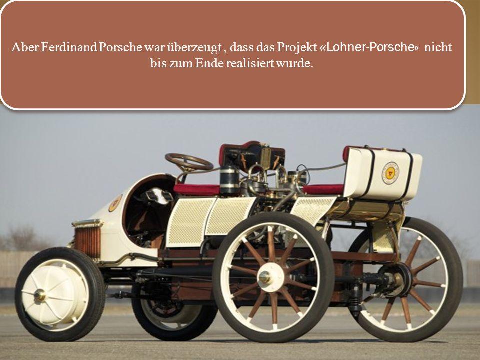 .. Aber Ferdinand Porsche war überzeugt, dass das Projekt « Lohner-Porsche» nicht bis zum Ende realisiert wurde.